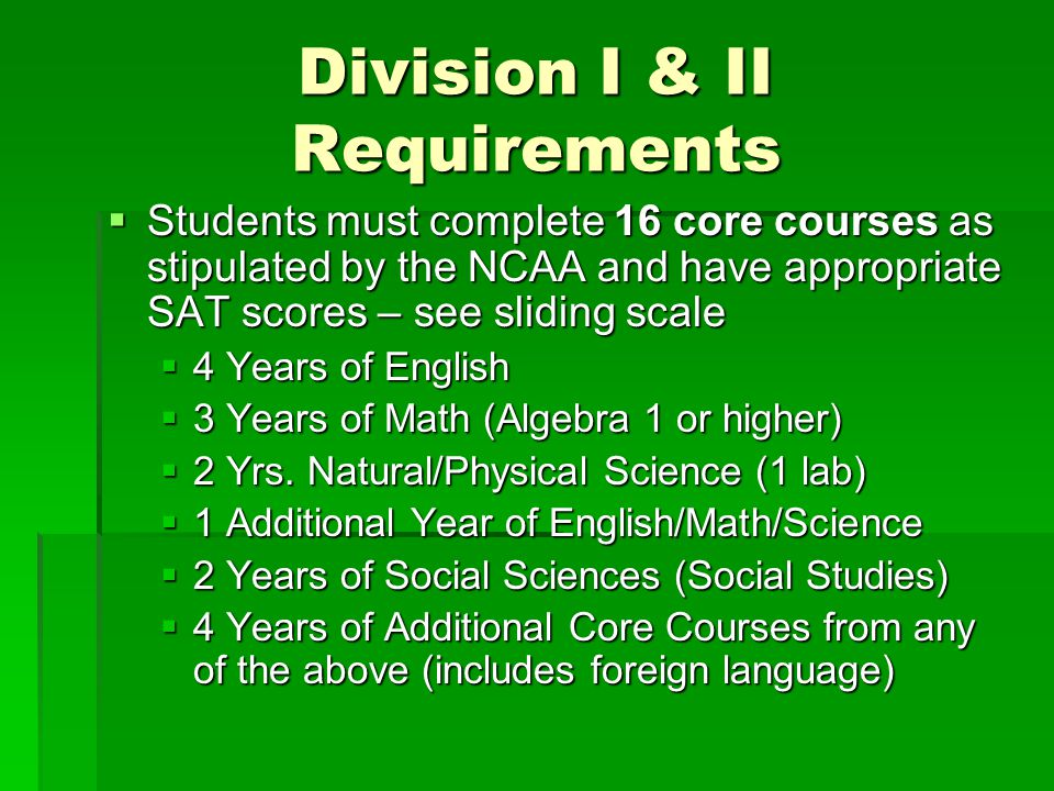 Division I & II Requirements  Students must complete 16 core courses as stipulated by the NCAA and have appropriate SAT scores – see sliding scale 