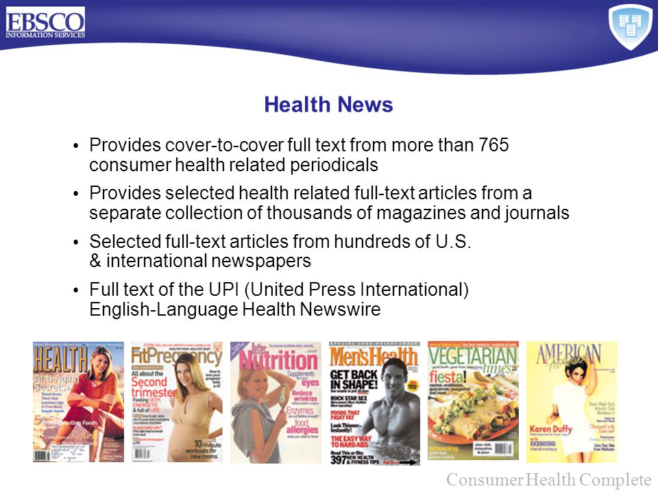Provides cover-to-cover full text from more than 765 consumer health related periodicals Provides selected health related full-text articles from a separate collection of thousands of magazines and journals Selected full-text articles from hundreds of U.S.