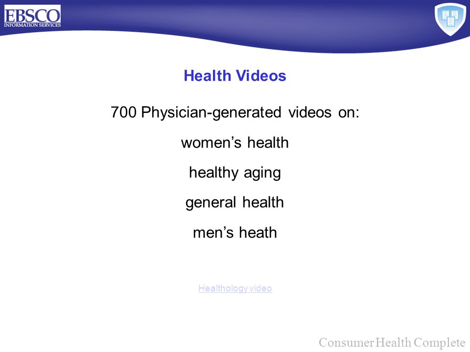 Consumer Health Complete 700 Physician-generated videos on: women's health healthy aging general health men's heath Healthology video Health Videos