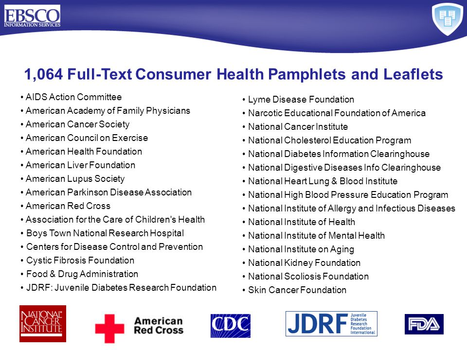 1,064 Full-Text Consumer Health Pamphlets and Leaflets AIDS Action Committee American Academy of Family Physicians American Cancer Society American Council on Exercise American Health Foundation American Liver Foundation American Lupus Society American Parkinson Disease Association American Red Cross Association for the Care of Children s Health Boys Town National Research Hospital Centers for Disease Control and Prevention Cystic Fibrosis Foundation Food & Drug Administration JDRF: Juvenile Diabetes Research Foundation Lyme Disease Foundation Narcotic Educational Foundation of America National Cancer Institute National Cholesterol Education Program National Diabetes Information Clearinghouse National Digestive Diseases Info Clearinghouse National Heart Lung & Blood Institute National High Blood Pressure Education Program National Institute of Allergy and Infectious Diseases National Institute of Health National Institute of Mental Health National Institute on Aging National Kidney Foundation National Scoliosis Foundation Skin Cancer Foundation