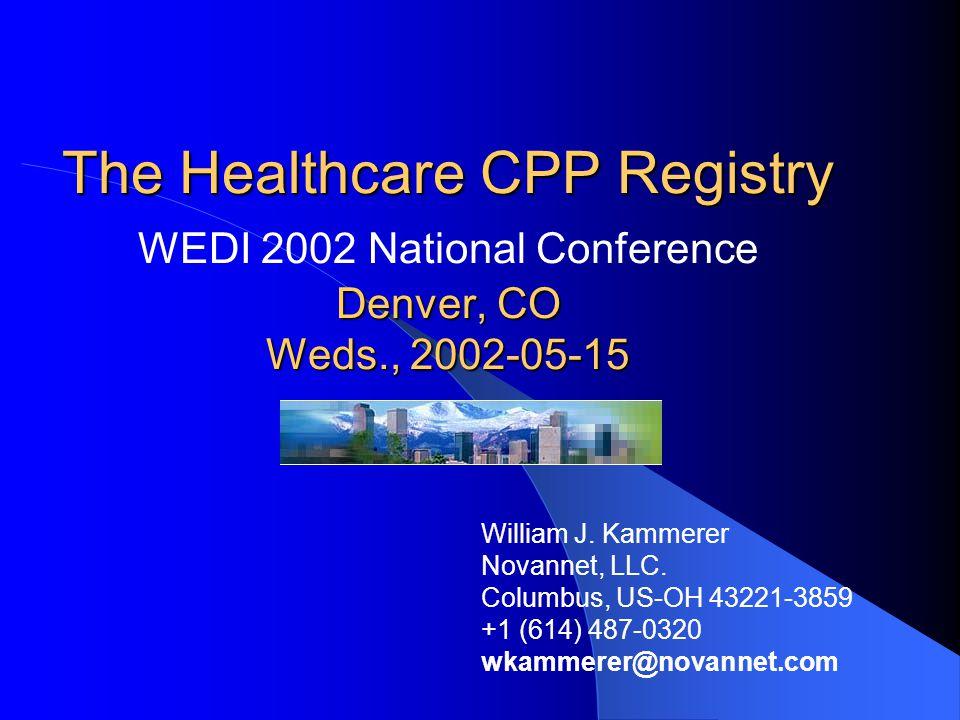 The Healthcare CPP Registry Denver, CO Weds., 2002-05-15 The Healthcare CPP Registry WEDI 2002 National Conference Denver, CO Weds., 2002-05-15 William J.
