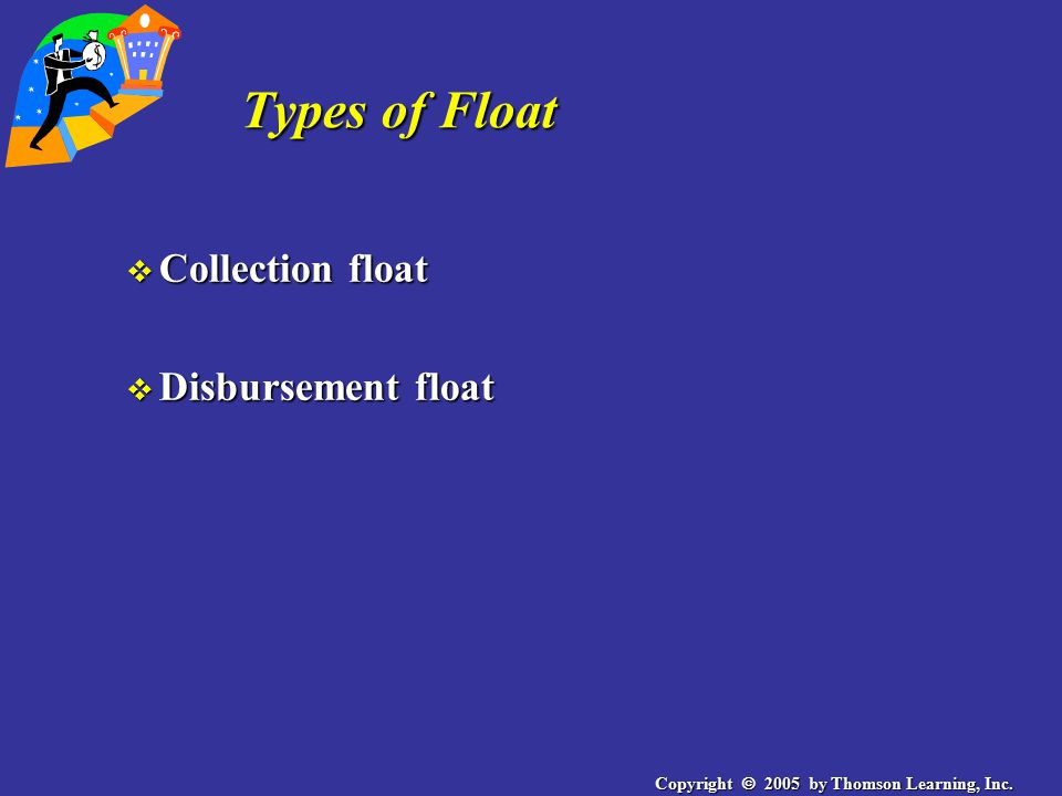 Copyright  2005 by Thomson Learning, Inc. Types of Float v Collection float v Disbursement float