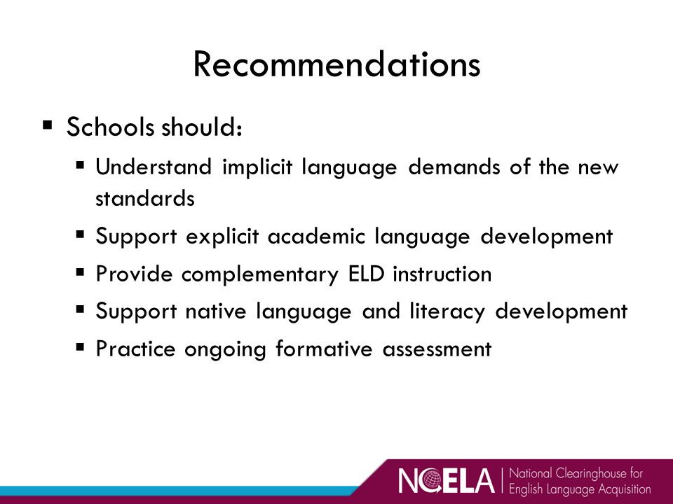  Schools should:  Understand implicit language demands of the new standards  Support explicit academic language development  Provide complementary ELD instruction  Support native language and literacy development  Practice ongoing formative assessment Recommendations