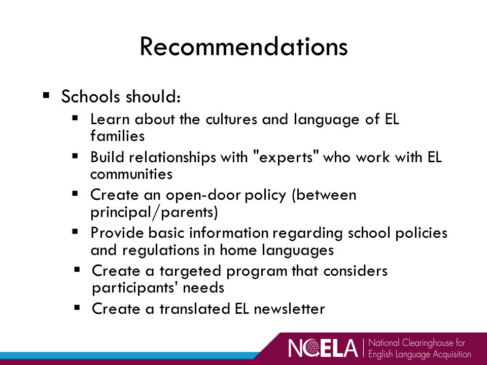  Schools should:  Learn about the cultures and language of EL families  Build relationships with experts who work with EL communities  Create an open-door policy (between principal/parents)  Provide basic information regarding school policies and regulations in home languages  Create a targeted program that considers participants' needs  Create a translated EL newsletter Recommendations