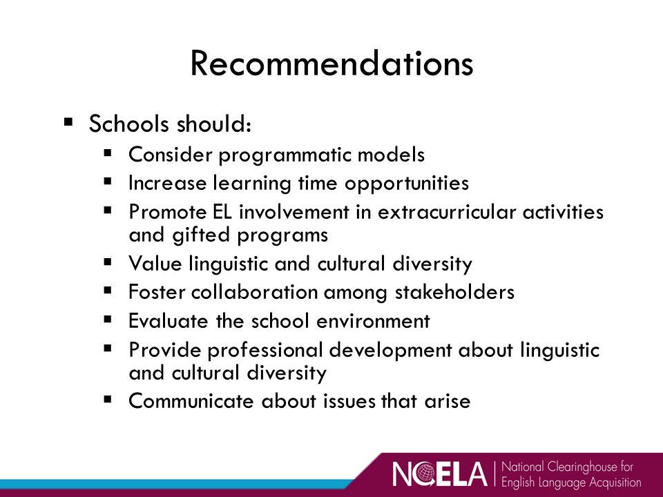  Schools should:  Consider programmatic models  Increase learning time opportunities  Promote EL involvement in extracurricular activities and gifted programs  Value linguistic and cultural diversity  Foster collaboration among stakeholders  Evaluate the school environment  Provide professional development about linguistic and cultural diversity  Communicate about issues that arise Recommendations