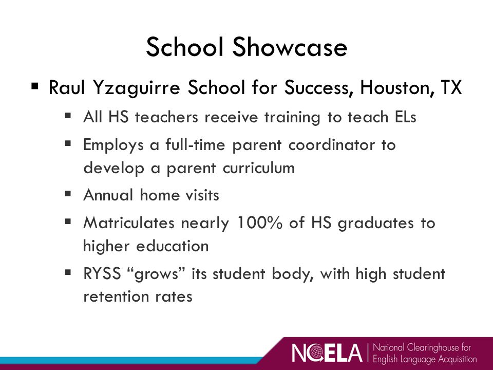  Raul Yzaguirre School for Success, Houston, TX  All HS teachers receive training to teach ELs  Employs a full-time parent coordinator to develop a parent curriculum  Annual home visits  Matriculates nearly 100% of HS graduates to higher education  RYSS grows its student body, with high student retention rates School Showcase