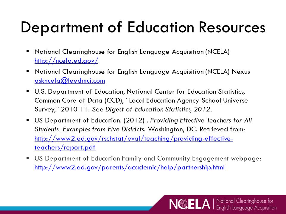 Department of Education Resources  National Clearinghouse for English Language Acquisition (NCELA) http://ncela.ed.gov/ http://ncela.ed.gov/  National Clearinghouse for English Language Acquisition (NCELA) Nexus askncela@leedmci.com askncela@leedmci.com  U.S.