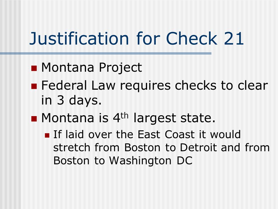 Justification for Check 21 Montana Project Federal Law requires checks to clear in 3 days.