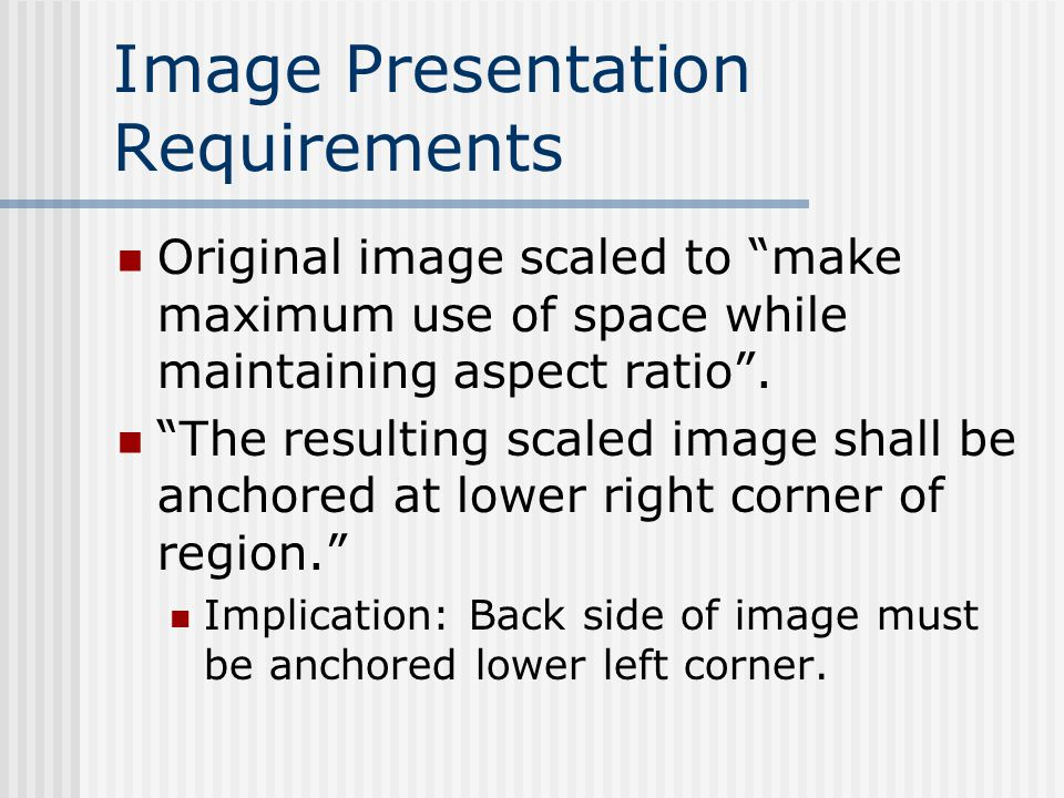 Image Presentation Requirements Original image scaled to make maximum use of space while maintaining aspect ratio .
