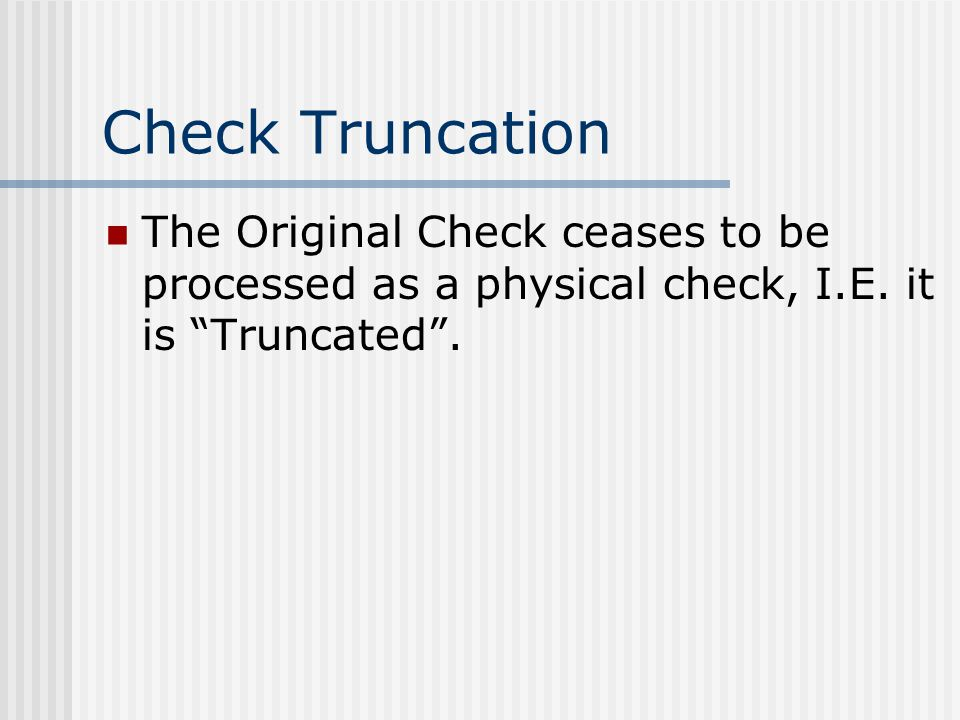 Check Truncation The Original Check ceases to be processed as a physical check, I.E.