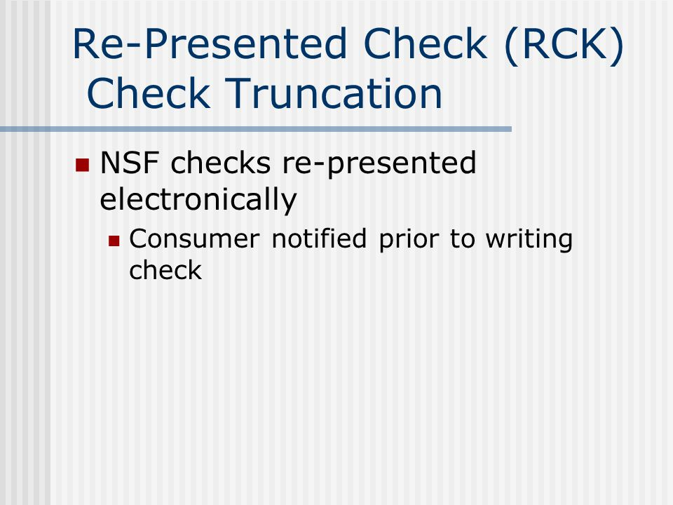 Re-Presented Check (RCK) Check Truncation NSF checks re-presented electronically Consumer notified prior to writing check