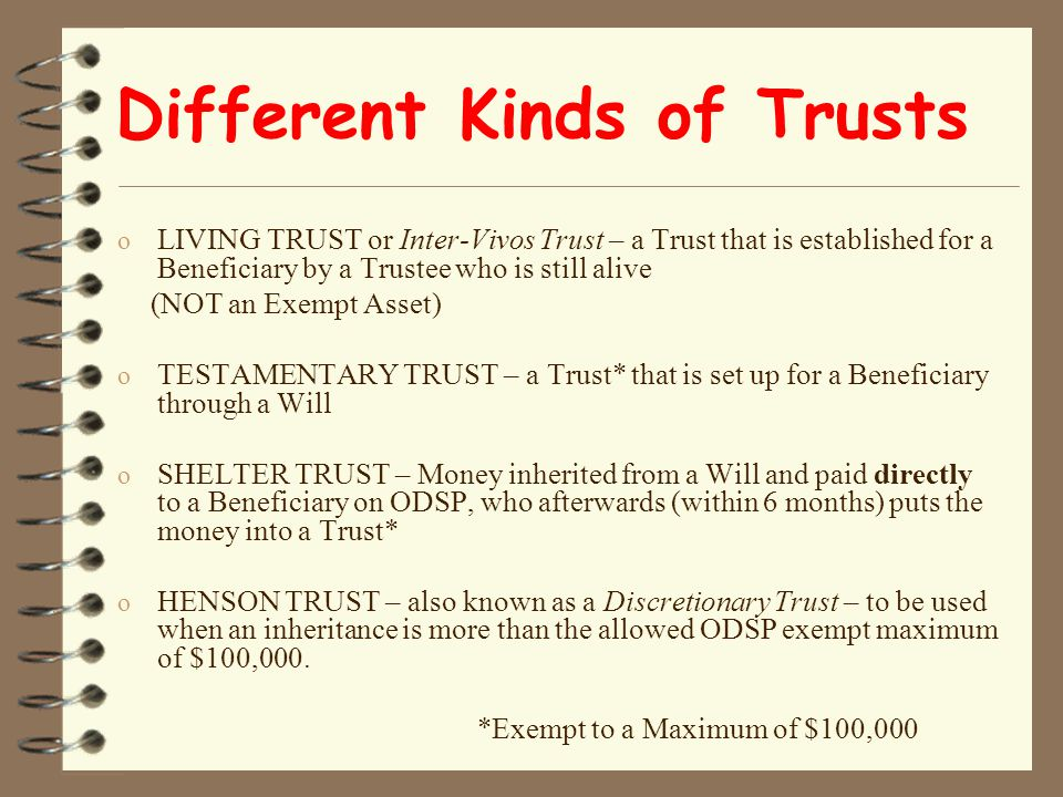 Different Kinds of Trusts o LIVING TRUST or Inter-Vivos Trust – a Trust that is established for a Beneficiary by a Trustee who is still alive (NOT an Exempt Asset) o TESTAMENTARY TRUST – a Trust* that is set up for a Beneficiary through a Will o SHELTER TRUST – Money inherited from a Will and paid directly to a Beneficiary on ODSP, who afterwards (within 6 months) puts the money into a Trust* o HENSON TRUST – also known as a Discretionary Trust – to be used when an inheritance is more than the allowed ODSP exempt maximum of $100,000.