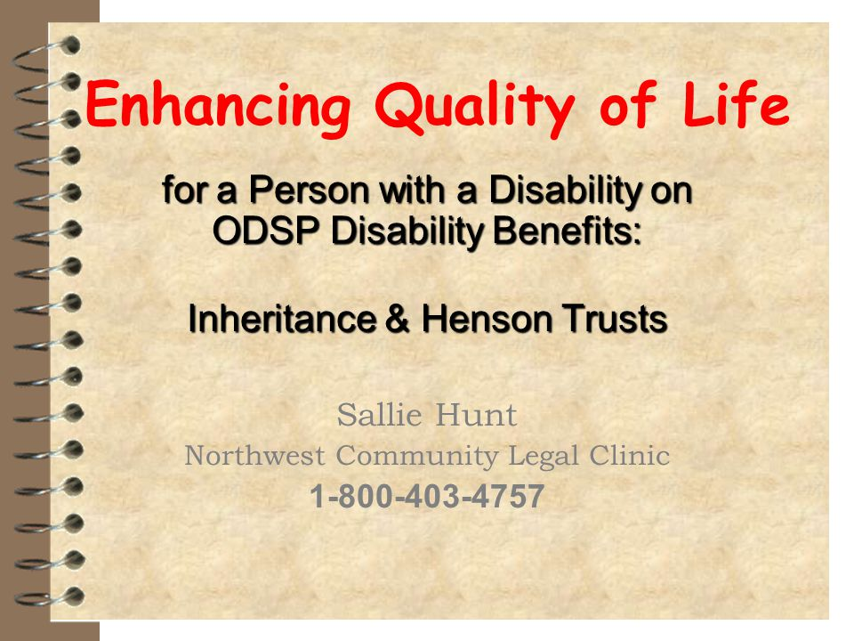 Trusts – Henson Trust A Henson Trust established through a Will passes wealth on without jeopardizing a person's eligibility or entitlement to ODSP benefits because of its discretionary nature.