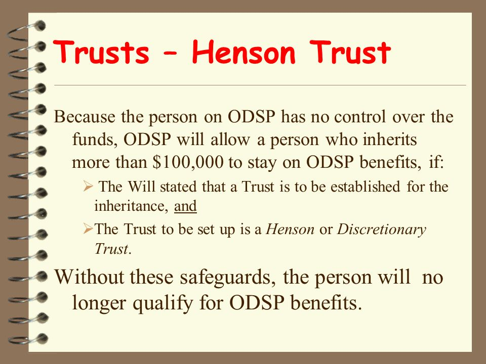 Trusts – Henson Trust Because the person on ODSP has no control over the funds, ODSP will allow a person who inherits more than $100,000 to stay on ODSP benefits, if:  The Will stated that a Trust is to be established for the inheritance, and  The Trust to be set up is a Henson or Discretionary Trust.