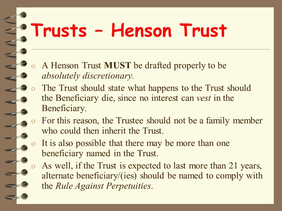 Trusts – Henson Trust o A Henson Trust MUST be drafted properly to be absolutely discretionary.