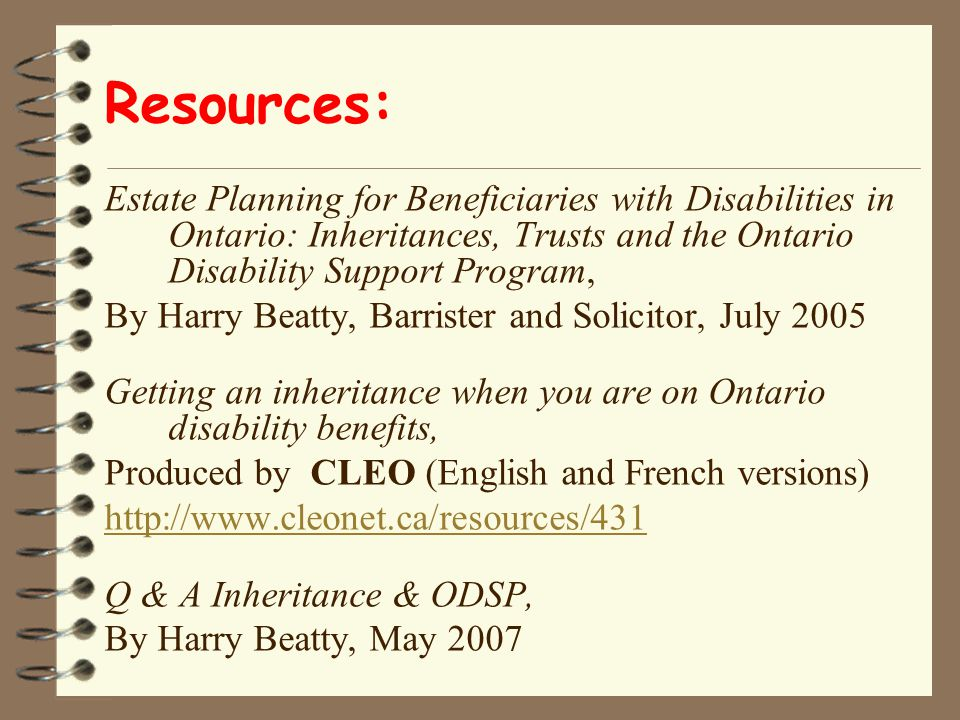 Resources: Estate Planning for Beneficiaries with Disabilities in Ontario: Inheritances, Trusts and the Ontario Disability Support Program, By Harry Beatty, Barrister and Solicitor, July 2005 Getting an inheritance when you are on Ontario disability benefits, Produced by CLEO (English and French versions) http://www.cleonet.ca/resources/431 Q & A Inheritance & ODSP, By Harry Beatty, May 2007
