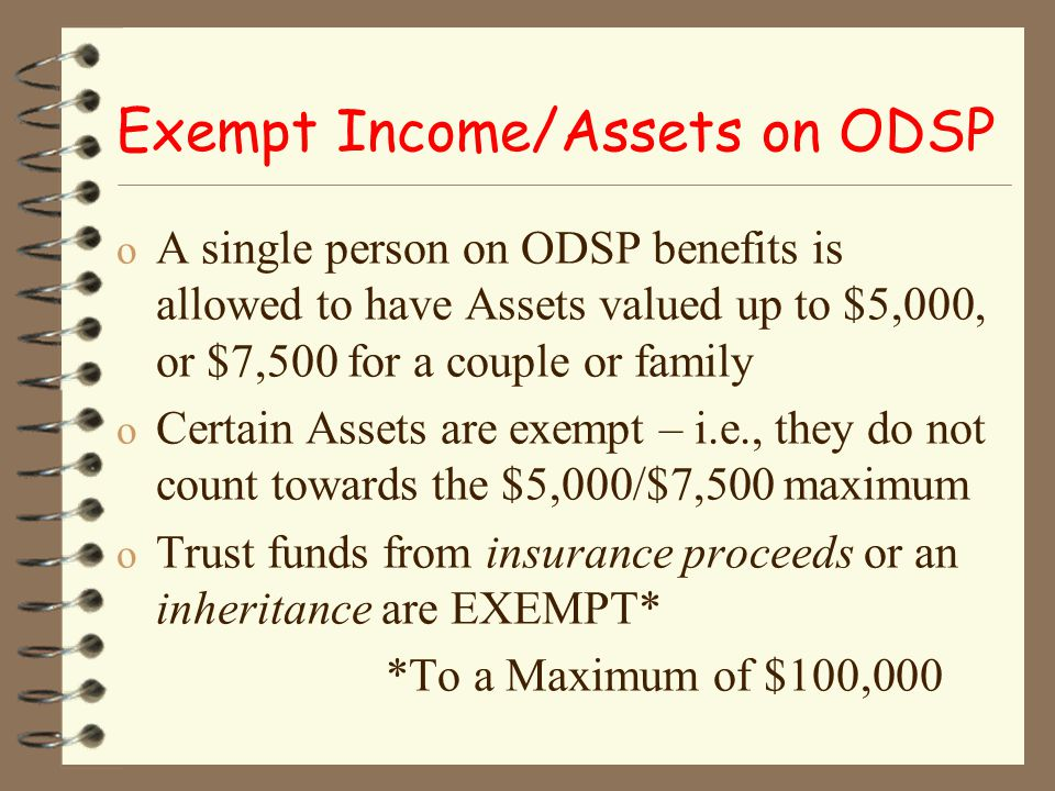 Exempt Income/Assets on ODSP o A single person on ODSP benefits is allowed to have Assets valued up to $5,000, or $7,500 for a couple or family o Certain Assets are exempt – i.e., they do not count towards the $5,000/$7,500 maximum o Trust funds from insurance proceeds or an inheritance are EXEMPT* *To a Maximum of $100,000