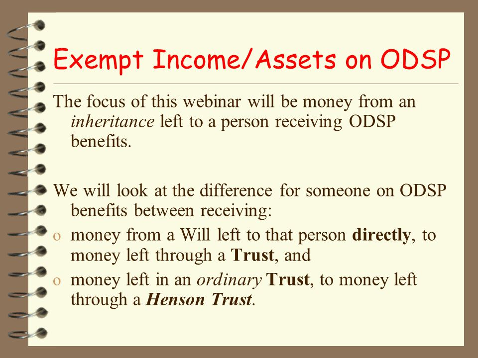 Resources: Ministry of Community and Social Services – ODSP Policies – Income Support Directives: 4.1 – Definition & Treatment of Assets 4.7 – Funds Held in Trust 5.1 – Definition & Treatment of Income
