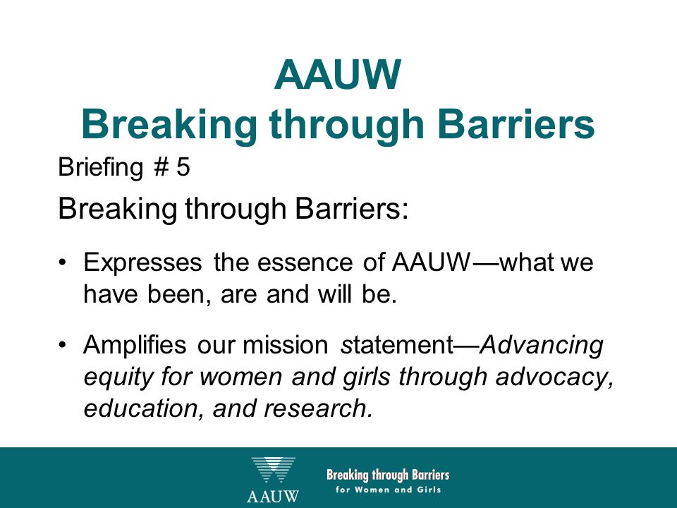 AAUW Breaking through Barriers Briefing # 5 Breaking through Barriers: Expresses the essence of AAUW—what we have been, are and will be.