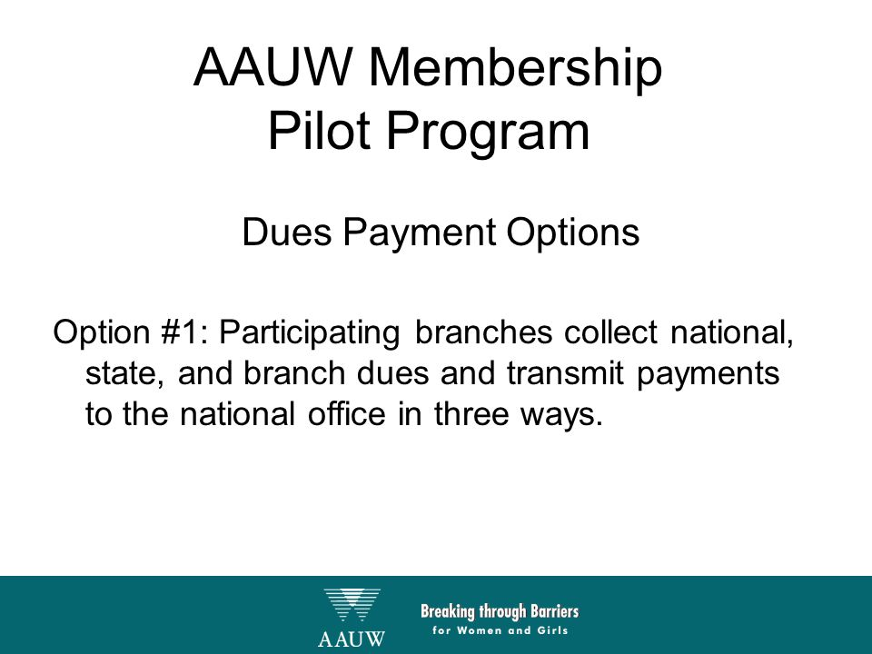 AAUW Membership Pilot Program Dues Payment Options Option #1: Participating branches collect national, state, and branch dues and transmit payments to the national office in three ways.