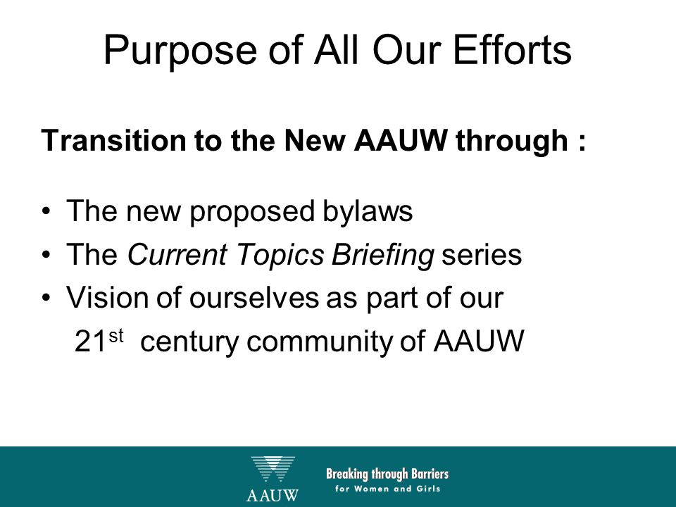 Purpose of All Our Efforts Transition to the New AAUW through : The new proposed bylaws The Current Topics Briefing series Vision of ourselves as part of our 21 st century community of AAUW