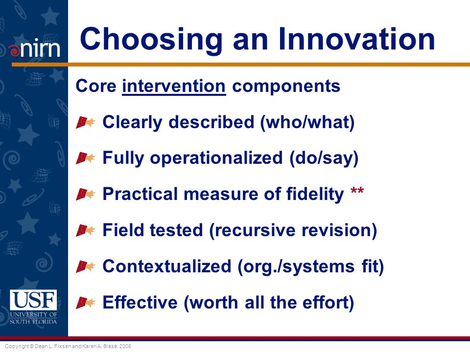 Copyright © Dean L. Fixsen and Karen A. Blase, 2008 Choosing an Innovation Core intervention components Clearly described (who/what) Fully operational