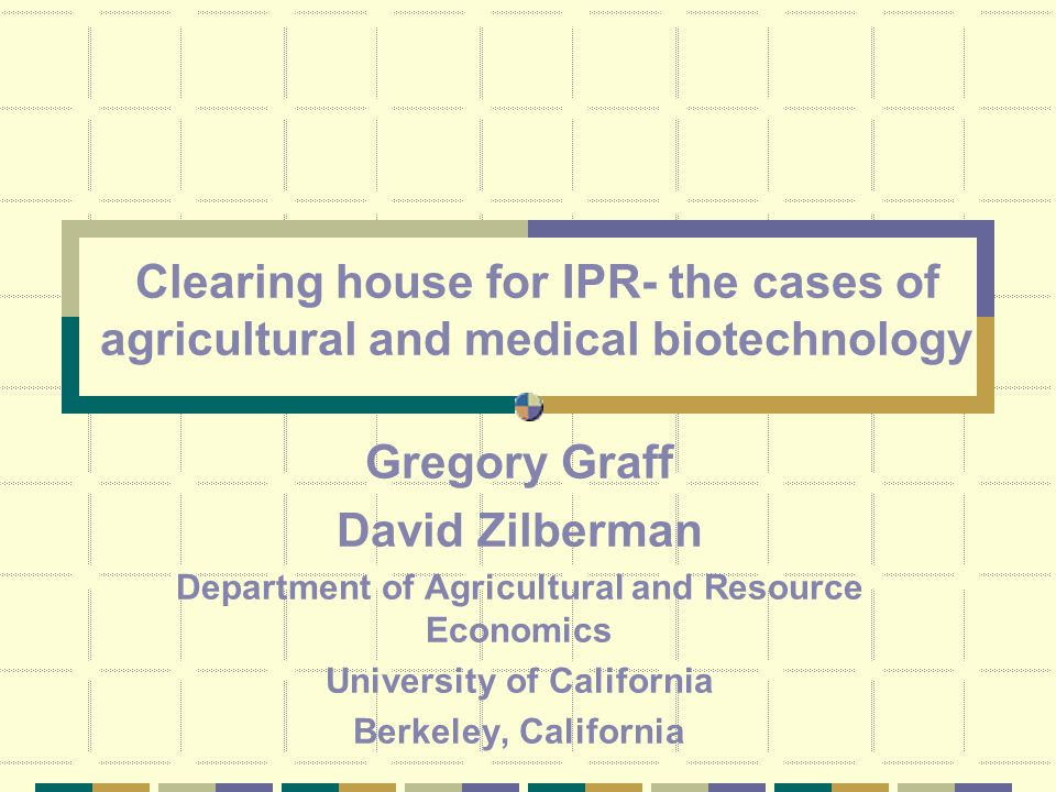 Clearing house for IPR- the cases of agricultural and medical biotechnology Gregory Graff David Zilberman Department of Agricultural and Resource Economics University of California Berkeley, California