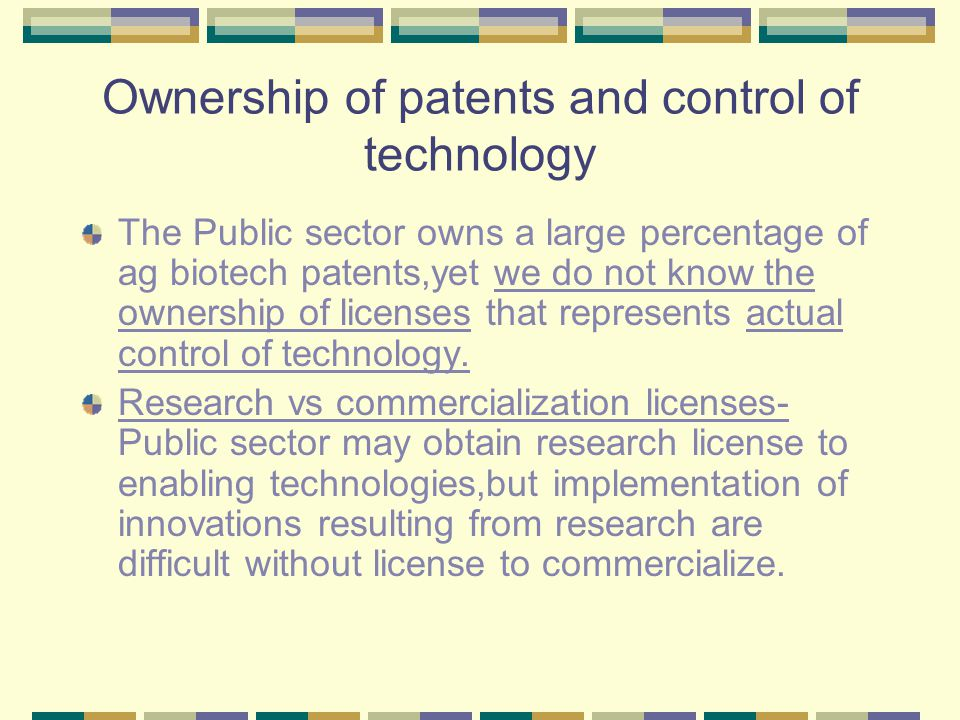 Ownership of patents and control of technology The Public sector owns a large percentage of ag biotech patents,yet we do not know the ownership of licenses that represents actual control of technology.