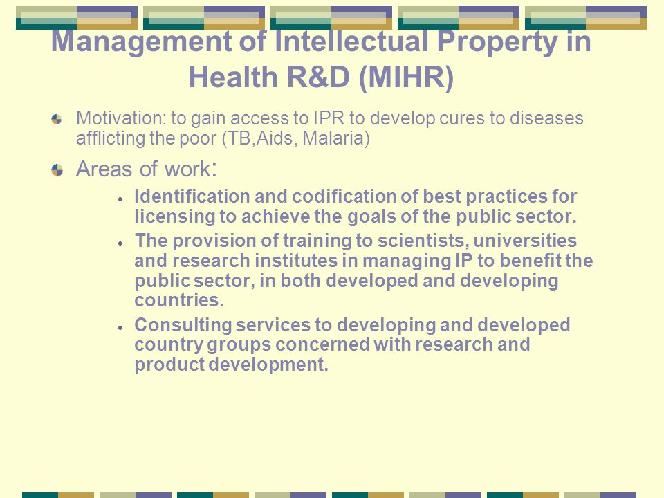 Management of Intellectual Property in Health R&D (MIHR) Motivation: to gain access to IPR to develop cures to diseases afflicting the poor (TB,Aids, Malaria) Areas of work :  Identification and codification of best practices for licensing to achieve the goals of the public sector.