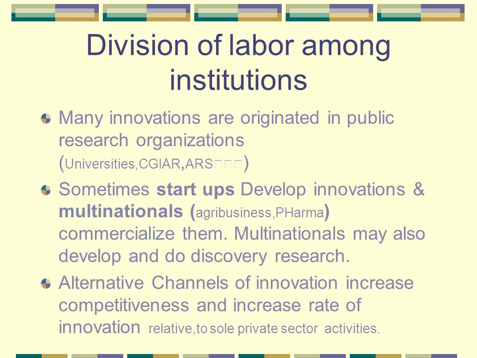 Division of labor among institutions Many innovations are originated in public research organizations ( Universities,CGIAR, ARS ) Sometimes start ups Develop innovations & multinationals ( agribusiness,PHarma ) commercialize them.