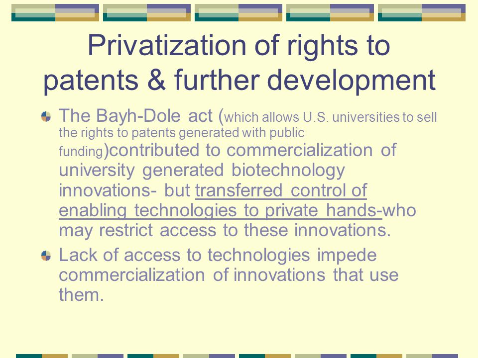 Privatization of rights to patents & further development The Bayh-Dole act ( which allows U.S.