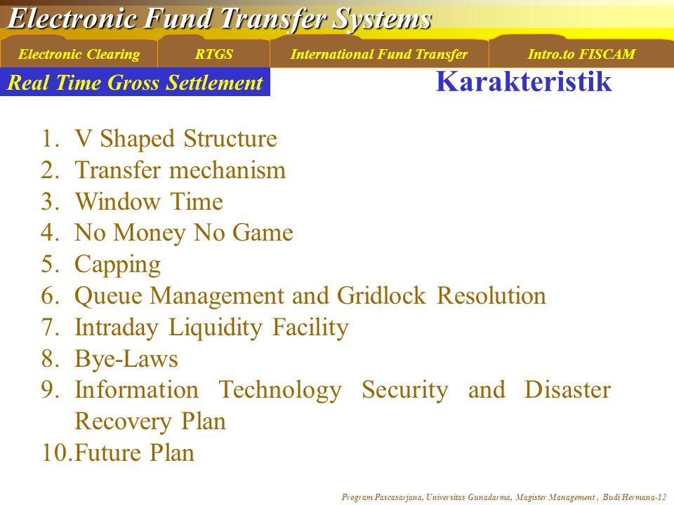 Electronic Fund Transfer Systems Program Pascasarjana, Universitas Gunadarma, Magister Management, Budi Hermana-12 Electronic ClearingRTGSInternational Fund TransferIntro.to FISCAM 1.V Shaped Structure 2.Transfer mechanism 3.Window Time 4.No Money No Game 5.Capping 6.Queue Management and Gridlock Resolution 7.Intraday Liquidity Facility 8.Bye-Laws 9.Information Technology Security and Disaster Recovery Plan 10.Future Plan Real Time Gross Settlement Karakteristik