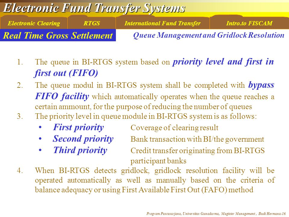 Electronic Fund Transfer Systems Program Pascasarjana, Universitas Gunadarma, Magister Management, Budi Hermana-16 Electronic ClearingRTGSInternational Fund TransferIntro.to FISCAM Real Time Gross Settlement Queue Management and Gridlock Resolution 1.The queue in BI-RTGS system based on priority level and first in first out (FIFO) 2.The queue modul in BI-RTGS system shall be completed with bypass FIFO facility which automatically operates when the queue reaches a certain ammount, for the purpose of reducing the number of queues 3.The priority level in queue module in BI-RTGS system is as follows: First priority Coverage of clearing result Second priority Bank transaction with BI/the government Third priority Credit transfer originating from BI-RTGS participant banks 4.When BI-RTGS detects gridlock, gridlock resolution facility will be operated automatically as well as manually based on the criteria of balance adequacy or using First Available First Out (FAFO) method