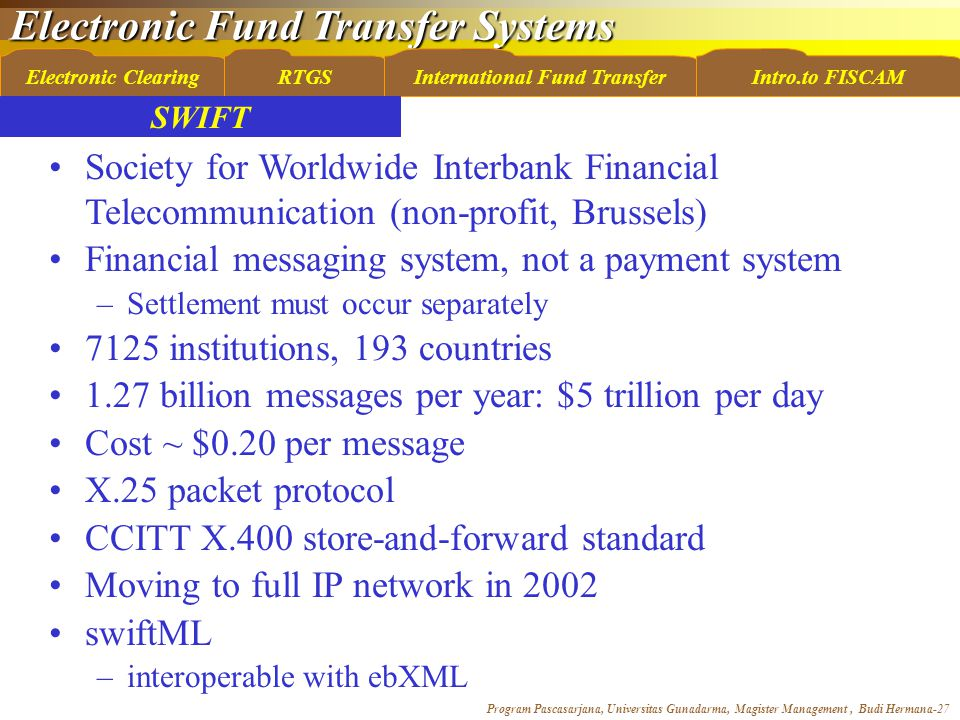 Electronic Fund Transfer Systems Program Pascasarjana, Universitas Gunadarma, Magister Management, Budi Hermana-27 Electronic ClearingRTGSInternational Fund TransferIntro.to FISCAM SWIFT Society for Worldwide Interbank Financial Telecommunication (non-profit, Brussels) Financial messaging system, not a payment system –Settlement must occur separately 7125 institutions, 193 countries 1.27 billion messages per year: $5 trillion per day Cost ~ $0.20 per message X.25 packet protocol CCITT X.400 store-and-forward standard Moving to full IP network in 2002 swiftML –interoperable with ebXML