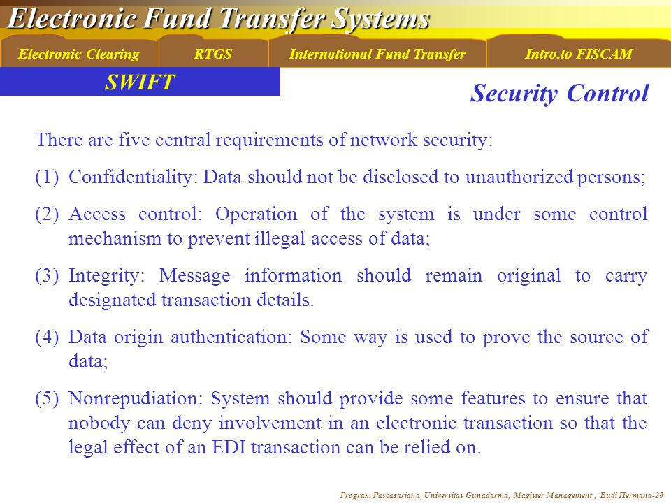 Electronic Fund Transfer Systems Program Pascasarjana, Universitas Gunadarma, Magister Management, Budi Hermana-28 Electronic ClearingRTGSInternational Fund TransferIntro.to FISCAM SWIFT There are five central requirements of network security: (1)Confidentiality: Data should not be disclosed to unauthorized persons; (2)Access control: Operation of the system is under some control mechanism to prevent illegal access of data; (3)Integrity: Message information should remain original to carry designated transaction details.