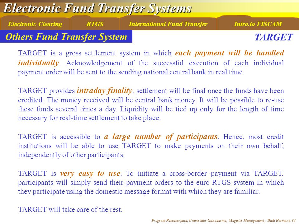 Electronic Fund Transfer Systems Program Pascasarjana, Universitas Gunadarma, Magister Management, Budi Hermana-34 Electronic ClearingRTGSInternational Fund TransferIntro.to FISCAM Others Fund Transfer System TARGET is a gross settlement system in which each payment will be handled individually.
