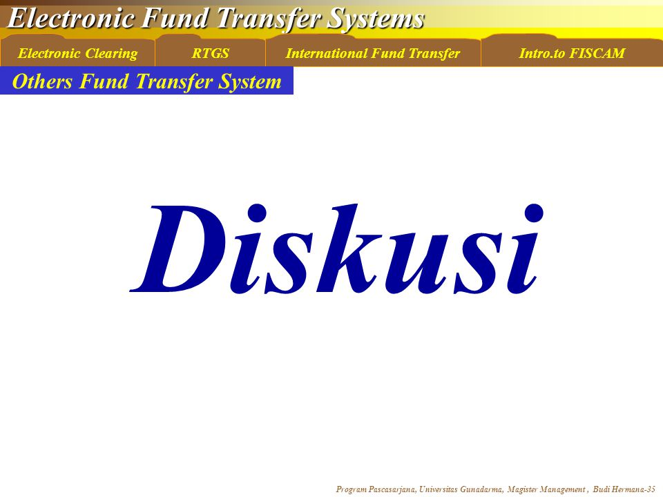 Electronic Fund Transfer Systems Program Pascasarjana, Universitas Gunadarma, Magister Management, Budi Hermana-35 Electronic ClearingRTGSInternational Fund TransferIntro.to FISCAM Others Fund Transfer System Diskusi