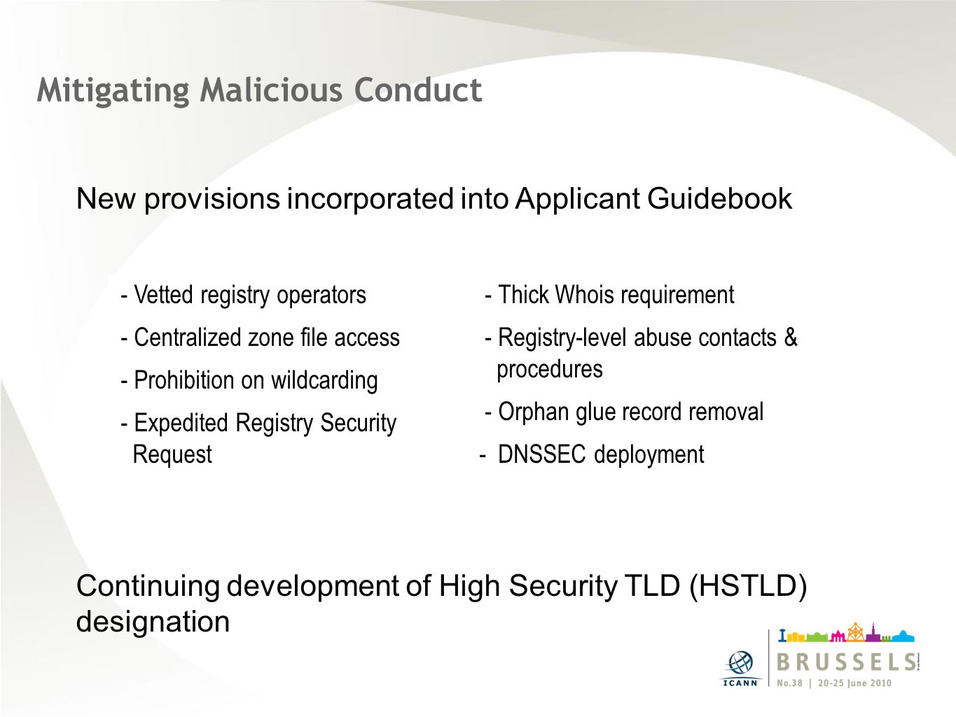 Mitigating Malicious Conduct New provisions incorporated into Applicant Guidebook Continuing development of High Security TLD (HSTLD) designation - Vetted registry operators - Centralized zone file access - Prohibition on wildcarding - Expedited Registry Security Request - Thick Whois requirement - Registry-level abuse contacts & procedures - Orphan glue record removal - DNSSEC deployment