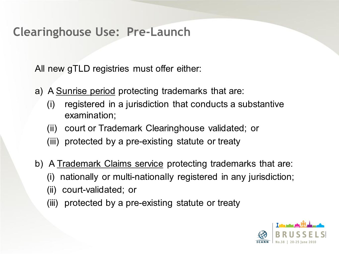 Clearinghouse Use: Pre-Launch All new gTLD registries must offer either: a) A Sunrise period protecting trademarks that are: (i)registered in a jurisdiction that conducts a substantive examination; (ii)court or Trademark Clearinghouse validated; or (iii)protected by a pre-existing statute or treaty b) A Trademark Claims service protecting trademarks that are: (i) nationally or multi-nationally registered in any jurisdiction; (ii) court-validated; or (iii) protected by a pre-existing statute or treaty