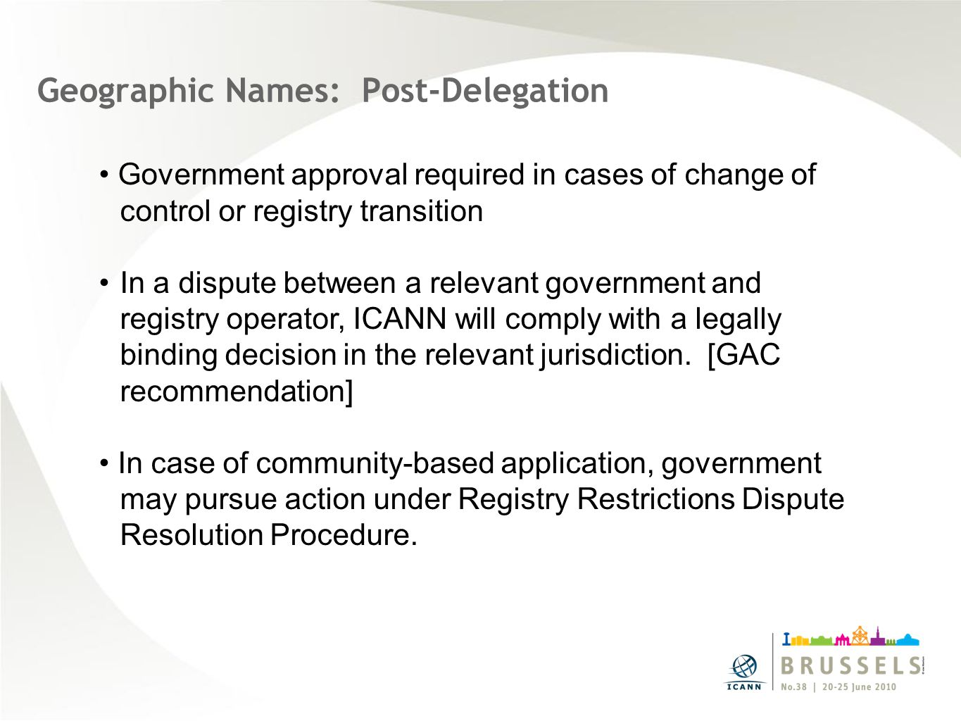 Geographic Names: Post-Delegation Government approval required in cases of change of control or registry transition In a dispute between a relevant government and registry operator, ICANN will comply with a legally binding decision in the relevant jurisdiction.