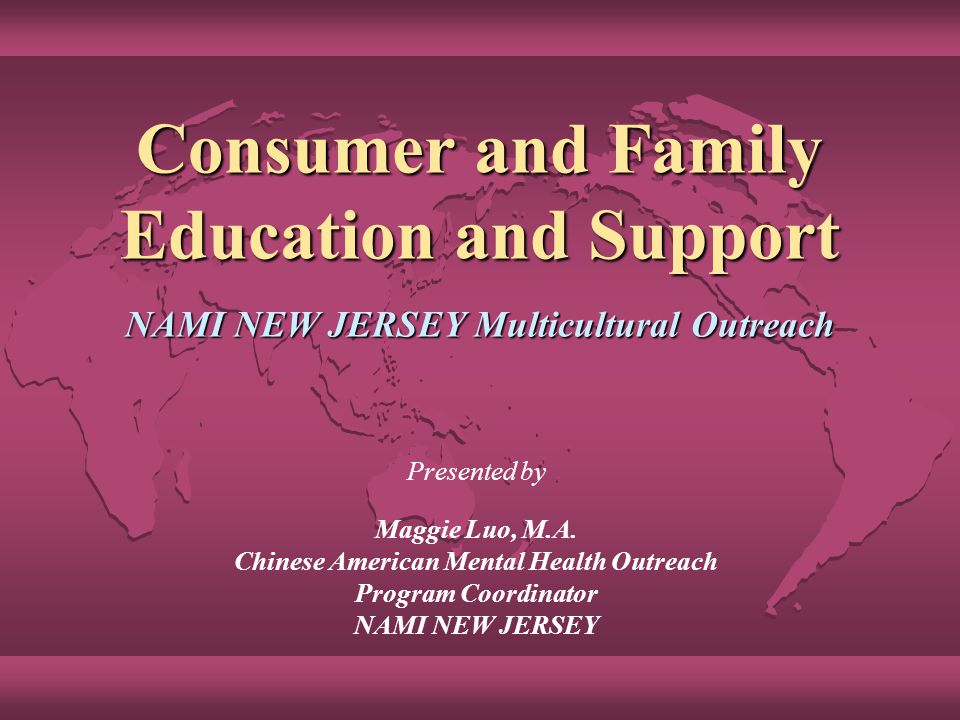 Consumer and Family Education and Support NAMI NEW JERSEY Multicultural Outreach Presented by Maggie Luo, M.A.