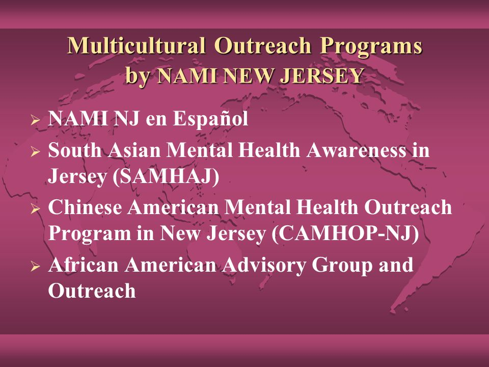 Multicultural Outreach Programs by NAMI NEW JERSEY  NAMI NJ en Español  South Asian Mental Health Awareness in Jersey (SAMHAJ)  Chinese American Mental Health Outreach Program in New Jersey (CAMHOP-NJ)  African American Advisory Group and Outreach