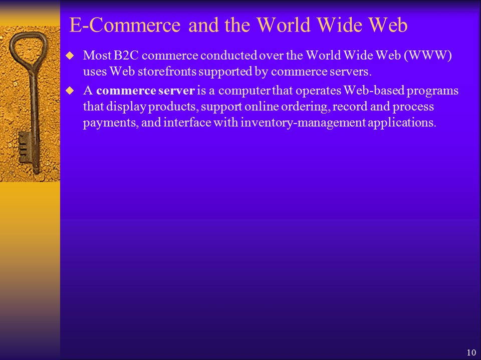 10 E-Commerce and the World Wide Web  Most B2C commerce conducted over the World Wide Web (WWW) uses Web storefronts supported by commerce servers.