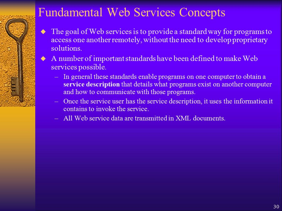 30 Fundamental Web Services Concepts  The goal of Web services is to provide a standard way for programs to access one another remotely, without the need to develop proprietary solutions.