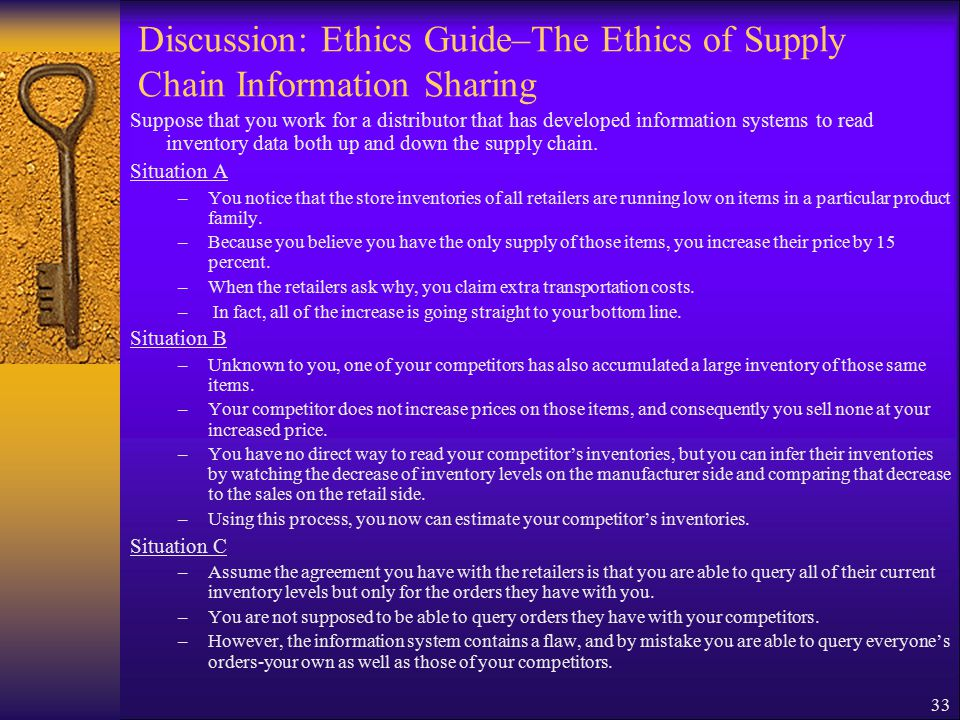 33 Discussion: Ethics Guide–The Ethics of Supply Chain Information Sharing Suppose that you work for a distributor that has developed information systems to read inventory data both up and down the supply chain.