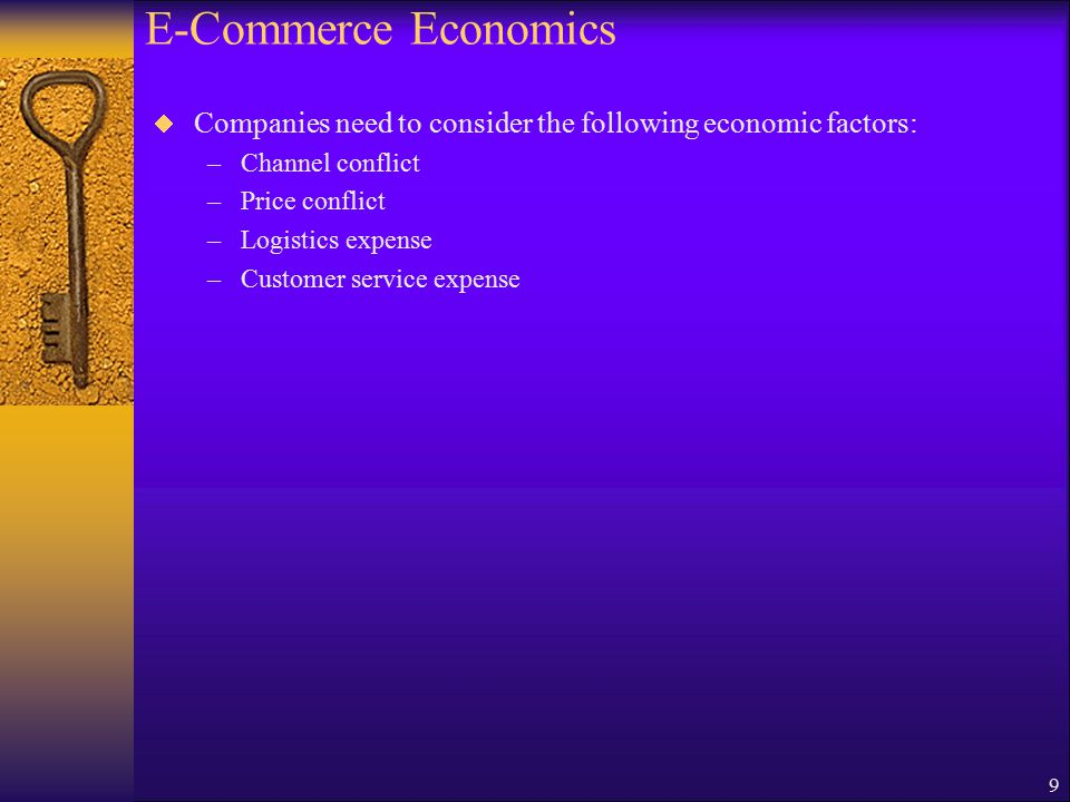 9 E-Commerce Economics  Companies need to consider the following economic factors: –Channel conflict –Price conflict –Logistics expense –Customer service expense