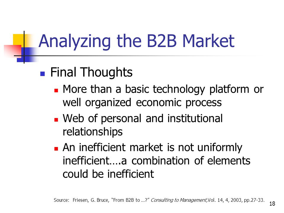 18 Analyzing the B2B Market Final Thoughts More than a basic technology platform or well organized economic process Web of personal and institutional relationships An inefficient market is not uniformly inefficient….a combination of elements could be inefficient Source: Friesen, G.