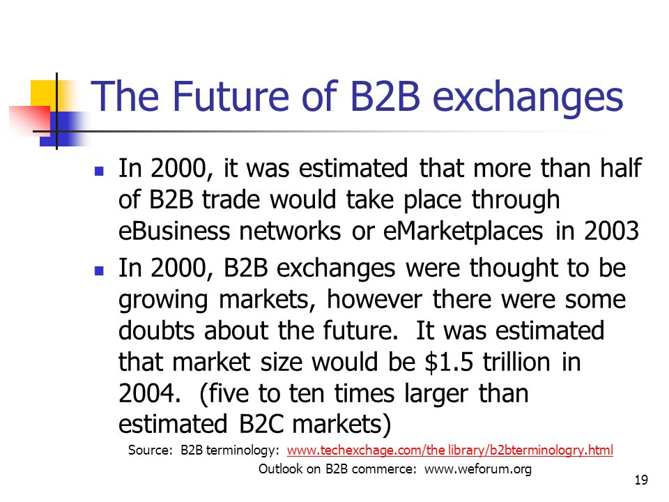 19 The Future of B2B exchanges In 2000, it was estimated that more than half of B2B trade would take place through eBusiness networks or eMarketplaces in 2003 In 2000, B2B exchanges were thought to be growing markets, however there were some doubts about the future.