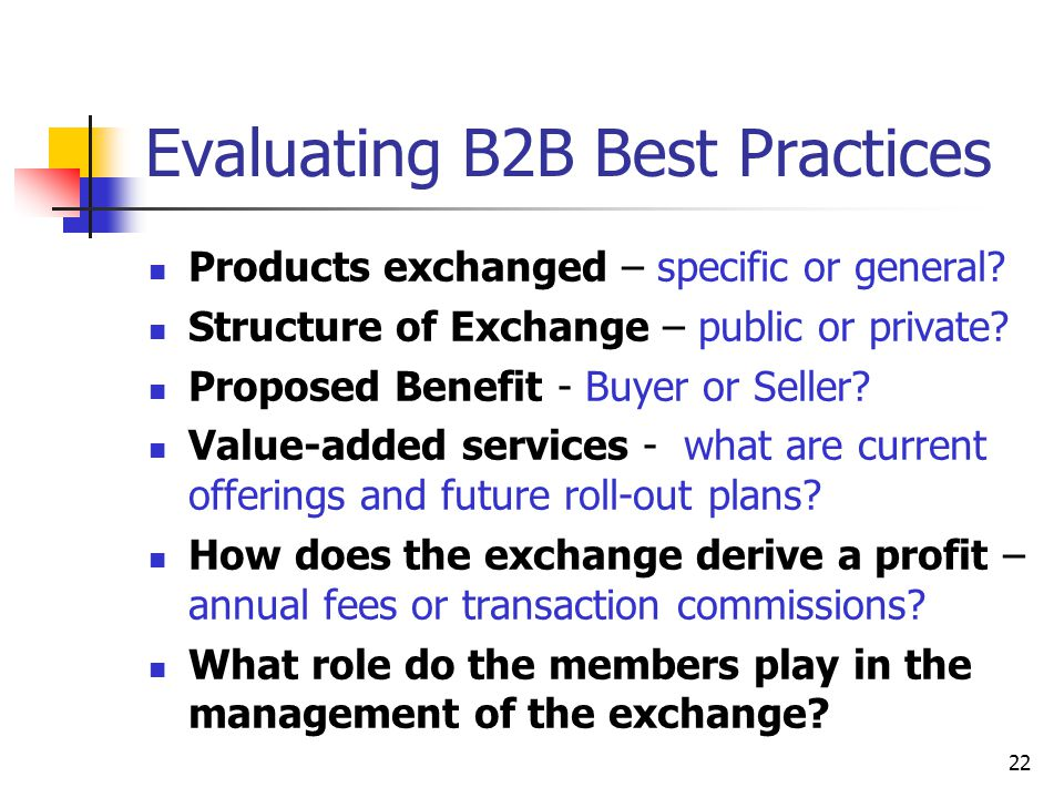 22 Evaluating B2B Best Practices Products exchanged – specific or general.