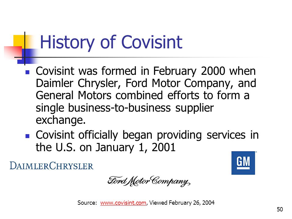 50 History of Covisint Covisint was formed in February 2000 when Daimler Chrysler, Ford Motor Company, and General Motors combined efforts to form a single business-to-business supplier exchange.